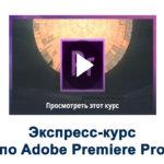 Экспресс-курс по Adobe Premiere Pro (Бесплатный курс)