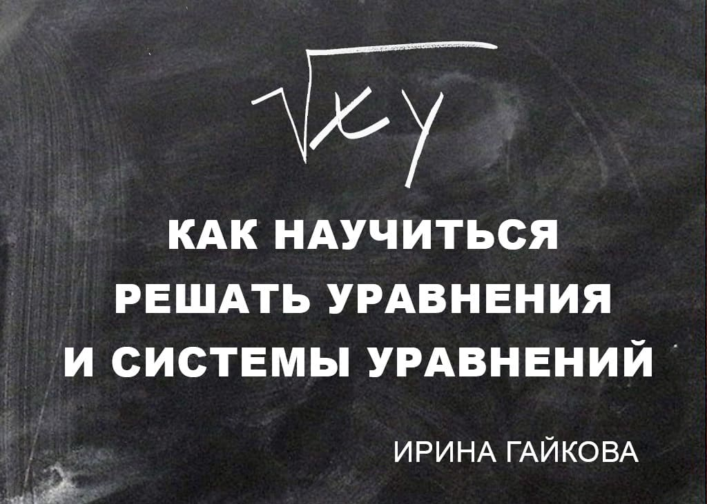 Как научиться решать уравнения и системы уравнений Ирина Гайкова